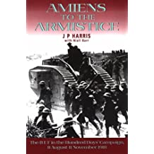 Amiens to the Armistice: The BEF in the Hundred Days' Campaign, 8 August-11 November, 1918