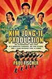 a kim jong il production the extraordinary true story of a kidnapped filmmaker his star actress and a young dictator s rise to power author paul fischer published on february 2015