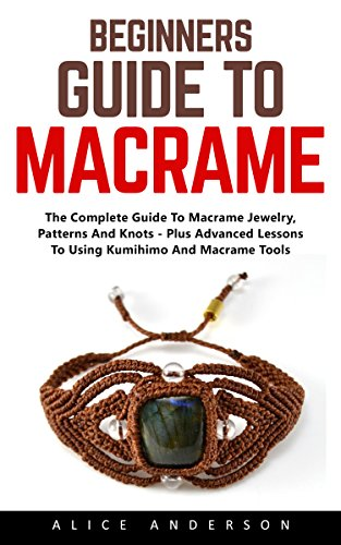 beginners-guide-to-macrame-the-complete-guide-to-macrame-jewelry-patterns-and-knots-plus-advanced-le