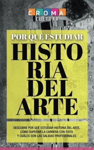 Por Qué Estudiar Historia del Arte: Descubre por qué estudiar Historia del Arte, cómo superar la carrera con éxito y cuáles son las salidas profesionales por Javier Albelo Garcia