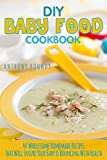 DIY Baby Food Cookbook: 40 Wholesome Homemade Recipes That Will Ensure Your Baby Is Bouncing With Health