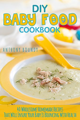 DIY Baby Food Cookbook: 40 Wholesome Homemade Recipes That Will Ensure Your Baby Is Bouncing With Health (English - Baby-essen-container Frozen