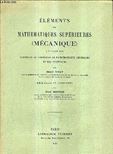 ELEMENTS DE MATHEMATIQUES SUPERIEURES (MECANIQUE) A L'USAGE DES CANDIDATS AU CERTIFICAT DE MATHEMATIQUES GENERALES ET DES INGENIEURS.