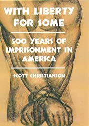 With Liberty For Some: 500 Years of Imprisonment in America by Scott Christianson (2000-10-19)