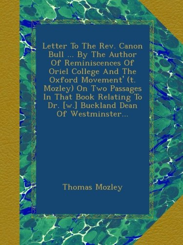 Letter To The Rev. Canon Bull ... By The Author Of Reminiscences Of Oriel College And The Oxford Movement' (t. Mozley) On Two Passages In That Book Relating To Dr. [w.] Buckland Dean Of Westminster...