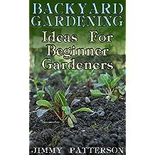 Backyard Gardening: Ideas For Beginner Gardeners: (Gardening, Organic Gardening) (English Edition)