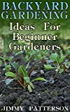 Backyard Gardening: Ideas For Beginner Gardeners: (Gardening, Organic Gardening)
