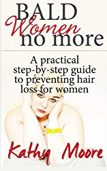 Bald Women No More: A practical step by step guide to preventing hair loss for women