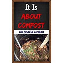 It Is About Compost: The Kinds Of Compost (English Edition)