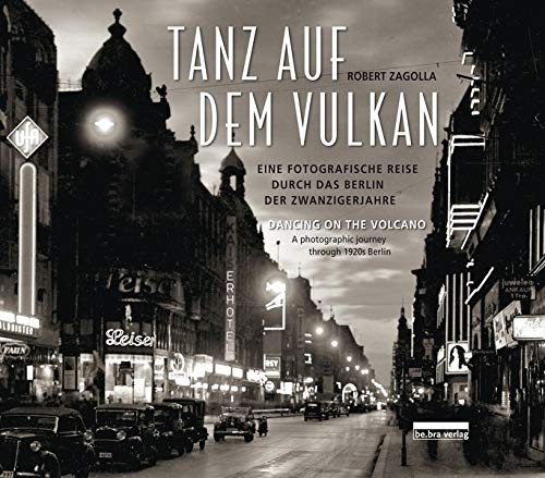 Tanz auf dem Vulkan / Dancing on the Volcano: Eine fotografische Reise durch das Berlin der Zwanzigerjahre / A photographic journey through 1920s Berlin