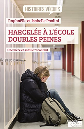 Harcelée à l'école, doubles peines: Une mère et sa fille racontent (Histoires vecues) par Raphaëlle Paolini, Isabelle Paolini