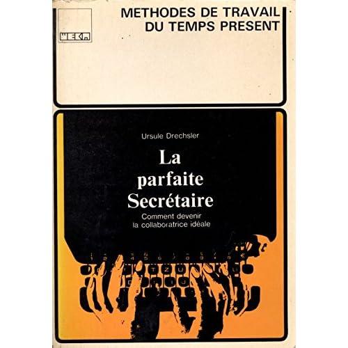 La Parfaite secrétaire : Un ouvrage accompagné de nombreux documents et aide-mémoire (Méthodes de travail du temps présent)