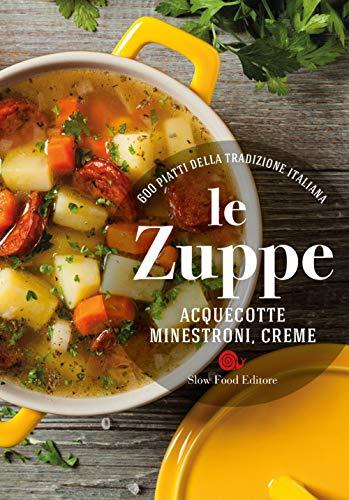 Le zuppe. Acquecotte, minestroni, creme. 600 piatti della tradizione italiana