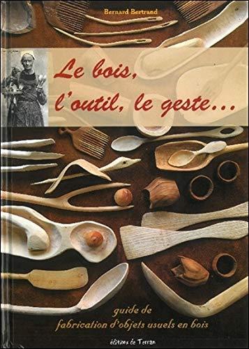 Le bois, l'outil, le geste... guide de fabrication d'objets usuels en bois par Bernard Bertrand
