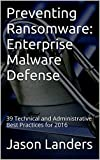 Preventing Ransomware: Enterprise Malware Defense: 39 Technical and Administrative Best Practices for 2016 (English Edition)