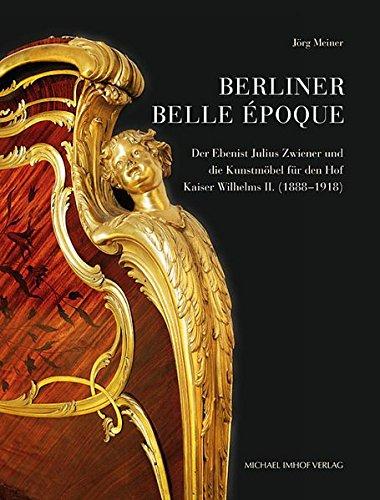 Berliner Belle Époque: Der Ebenist Julius Zwiener und die Kunstmöbel für den Hof Kaiser Wilhelms II. (1888-1918) (Studien zur internationalen Architektur- und Kunstgeschichte, Band 118) (Bello Möbel)