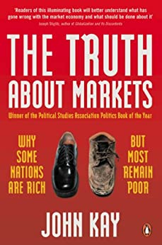 The Truth About Markets: Why Some Nations are Rich But Most Remain Poor by [Kay, John]