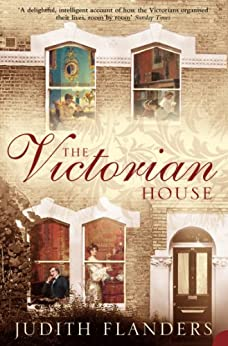 The Victorian House: Domestic Life from Childbirth to Deathbed by [Flanders, Judith]