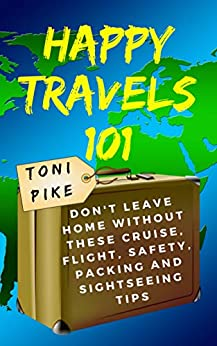 Happy Travels 101: Don't leave home without these cruise, flight, safety, packing and sightseeing tips by [Pike, Toni]