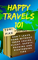 Happy Travels 101: Don't leave home without these cruise, flight, safety, packing and sightseeing tips (English Edition)