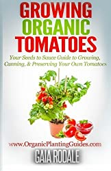 Growing Organic Tomatoes: Your Seeds to Sauce Guide to Growing, Canning, & Preserving Your Own Tomatoes (Organic Gardening Beginners Planting Guides) by Gaia Rodale (2014-07-16)