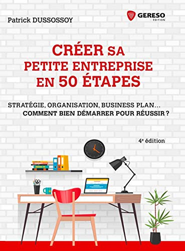 Créer sa petite entreprise en 50 étapes: Stratégie, structure juridique, business plan... Comment bien démarrer pour réussir? par  Patrick Dussossoy