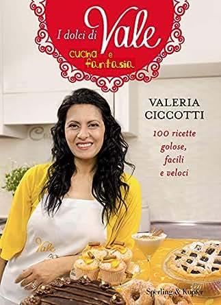 I dolci di Vale cucina e fantasia: 100 ricette golose ...