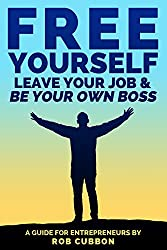 Free Yourself, Leave Your Job and Be Your Own Boss: A Guide for Entrepreneurs (Freedom of Thoughts, Finance, Time and Location Book 2) (English Edition)