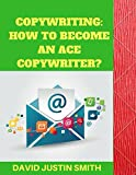 Copywriting: How to Become an Ace Copywriter?: Copywriting Master Class for Beginners
