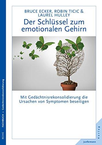 Der Schlüssel zum emotionalen Gehirn: Mit Gedächtnisrekonsolidierung die Ursachen von Symptomen beseitigen (Gehirn ändern Therapie)