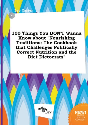100 Things You Don't Wanna Know about Nourishing Traditions: The Cookbook That Challenges Politically Correct Nutrition and the Diet Dictocrats