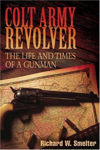 COLT ARMY REVOLVER: The Life and Times of a Gunman by Richard Smelter (2007-03-27)