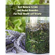 Best Natural Scrubs and Herbal Remedies For Your Health and Beauty :  (Body Scrubs, Medicinal Herbs, Essential Oils) (Body and Face Scrubs, Herbal Medicine) (English Edition)