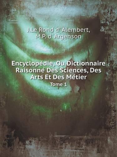 Encyclopédie, Ou Dictionnaire Raisonné Des Sciences, Des Arts Et Des Métier Tome 1 par J Le Rond D' Alembert