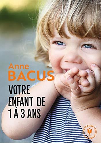 Votre enfant de 1 à 3 ans: Les grandes étapes de la période la plus importante de sa vie par  Anne Bacus