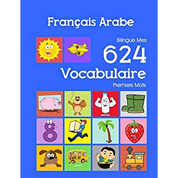 Français Arabe Bilingue Mes 624 Vocabulaire Premiers Mots: Francais Arabe imagier essentiel dictionnaire ( French Arabic flashcards )