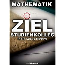 ZIEL STUDIENKOLLEG. Mathematik (Halle, Leipzig, Marburg): Vorbereitung zu den Aufnahmeprüfungen (Aufnahmetest) ins Studienkolleg