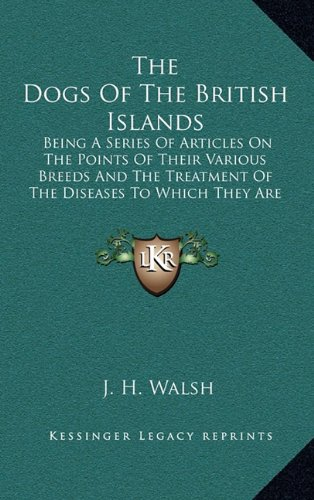 The Dogs of the British Islands: Being a Series of Articles on the Points of Their Various Breeds and the Treatment of the Diseases to Which They Are Subject