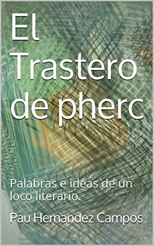 El Trastero de pherc: Palabras e ideas de un loco literario. por Pau Hernandez Campos
