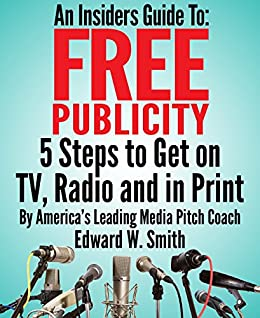 An Insiders Guide To Free Publicity: 5 Steps To Get On TV, Radio And In Print (English Edition) par [Smith, Edward]