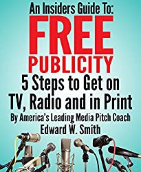 An Insiders Guide To Free Publicity: 5 Steps To Get On TV, Radio And In Print (English Edition)