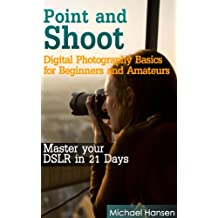 Point and Shoot: Digital Photography Basics for Beginners and Amateurs: Master your DSLR in 21 Days (English Edition)