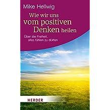Wie wir uns vom positiven Denken heilen: Über die Freiheit, alles fühlen zu dürfen (HERDER spektrum)