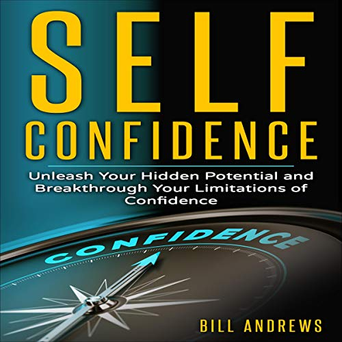 Self Confidence: Unleash Your Hidden Potential and Breakthrough Your Limitations of Confidence