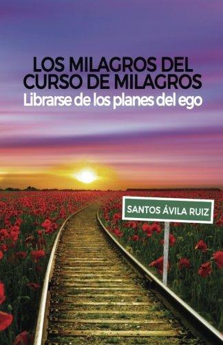 Los milagros del Curso de Milagros: Librarse de los planes del ego por Santos Ávila Ruiz