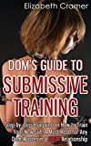 1: Dom's Guide To Submissive Training: Step-by-step Blueprint On How To Train Your New Sub. A Must Read For Any Dom/Master In A BDSM Relationship: Volume 1 (Men's Guide to BDSM)