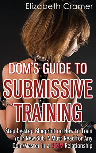 Dom's Guide to Submissive Training: Step-by-step Blueprint on How to Train Your New Sub. a Must Read for Any Dom/Master in a Bdsm Relationship: 1