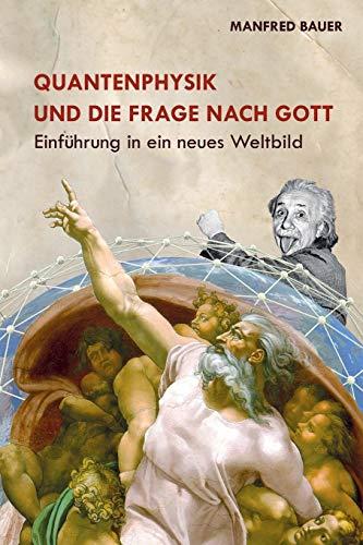 Quantenphysik und die Frage nach Gott: Einfuehrung in ein neues Weltbild