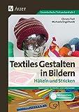 Textiles Gestalten in Bildern Häkeln und Stricken: Materialien für Rechts- und Linkshänder (3. bis 9. Klasse)