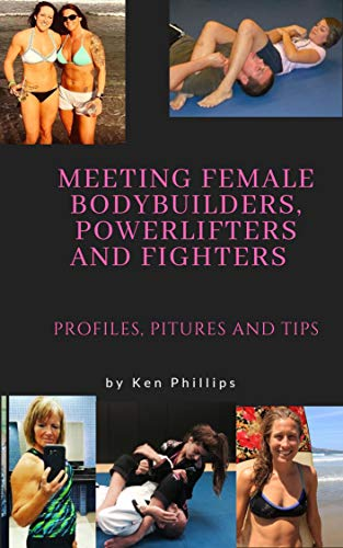 Meeting Female Bodybuilders, Powerlifters and Fighters; Profiles, Pictures and Tips (English Edition) por Ken Phillips